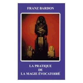 LA PRATIQUE DE LA MAGIE EVOCATOIRE BARDON