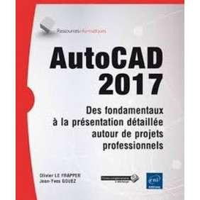 AUTOCAD 2017 - DES FONDAMENTAUX A LA PRESENTATION DETAILLEE AUTOUR DE PROJETS PROFESSIONNELS