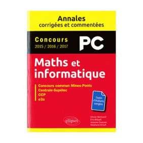 MATHS ET INFORMATIQUE, PC : ANNALES CORRIGÉES ET COMMENTÉES, CONCOURS 2015, 2016, 2017