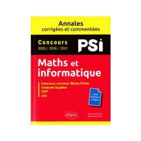 MATHS ET INFORMATIQUE, PSI : ANNALES CORRIGÉES ET COMMENTÉES, CONCOURS 2015, 2016, 2017
