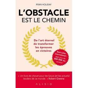 L'OBSTACLE EST LE CHEMIN : DE L'ART ETERNEL DE TRANSFORMER LES EPREUVES EN VICTOIRES